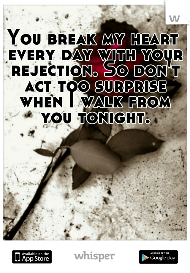 You break my heart every day with your rejection. So don't act too surprise when I walk from you tonight.