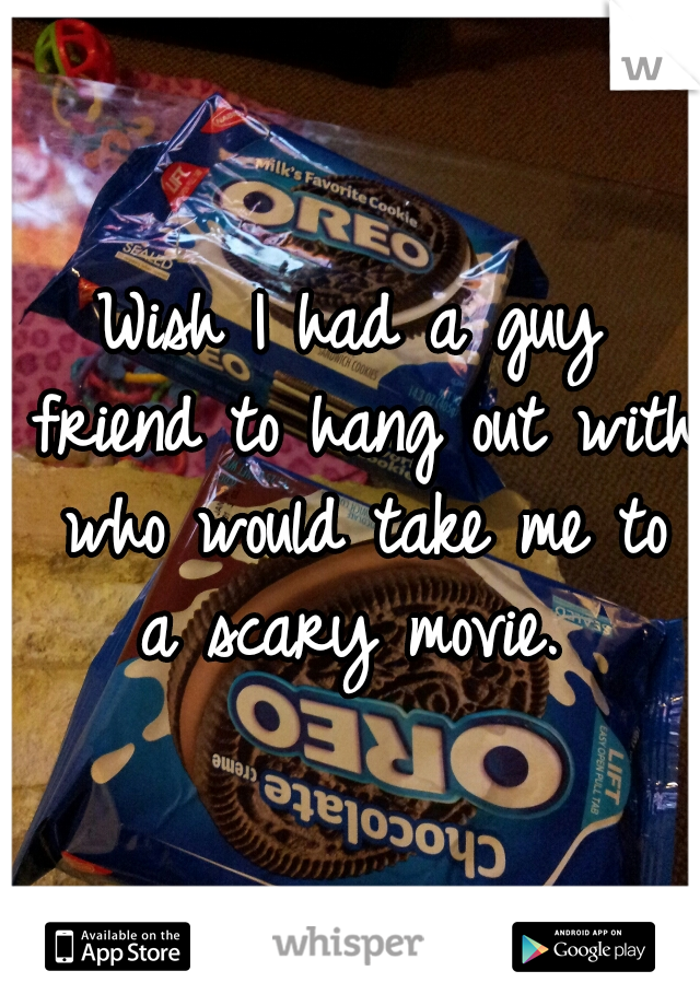 Wish I had a guy friend to hang out with who would take me to a scary movie.
