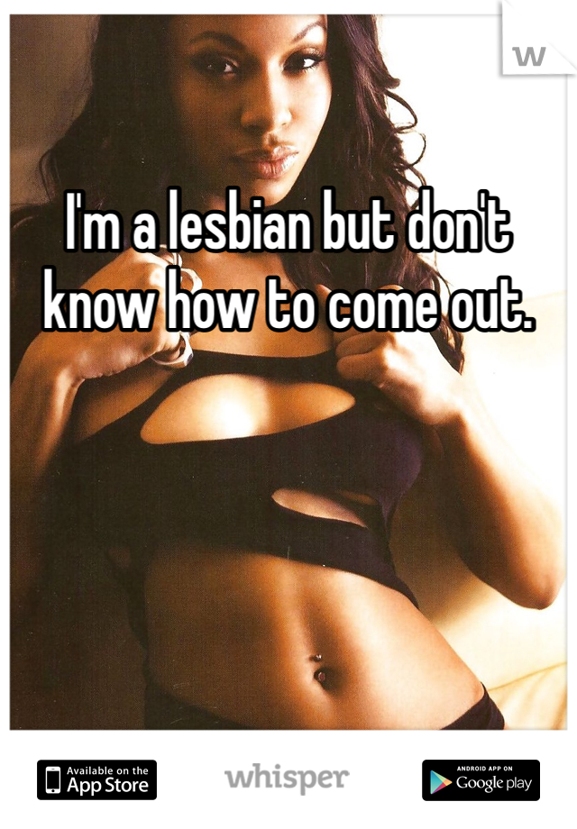 I'm a lesbian but don't know how to come out.