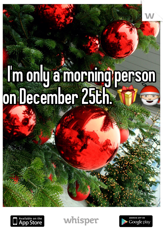 I'm only a morning person on December 25th. 🎁🎅