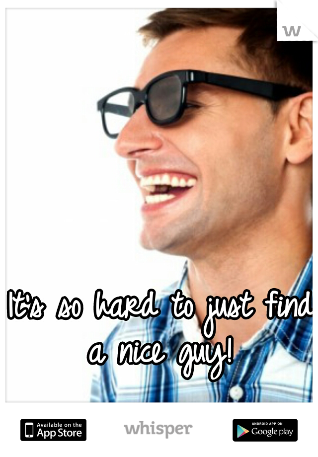 It's so hard to just find a nice guy!