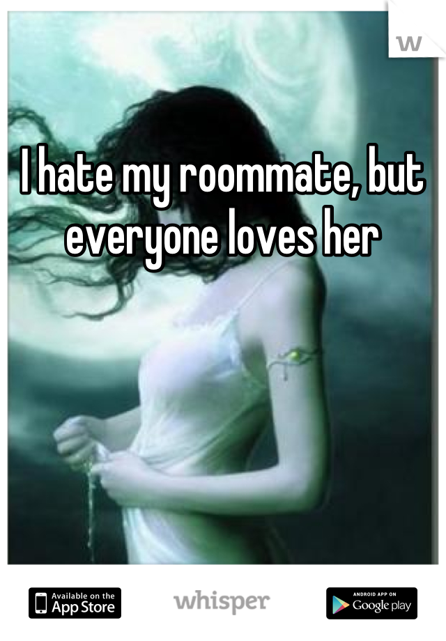 I hate my roommate, but everyone loves her