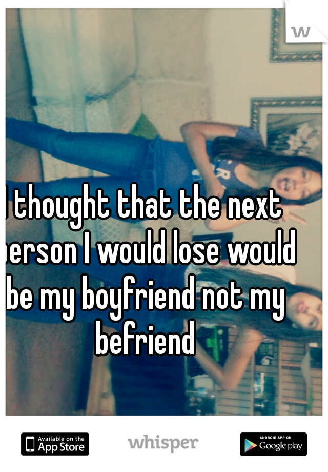 I thought that the next person I would lose would be my boyfriend not my befriend