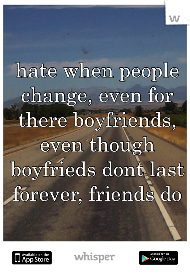 hate when people change, even for there boyfriends, even though boyfrieds dont last forever, friends do