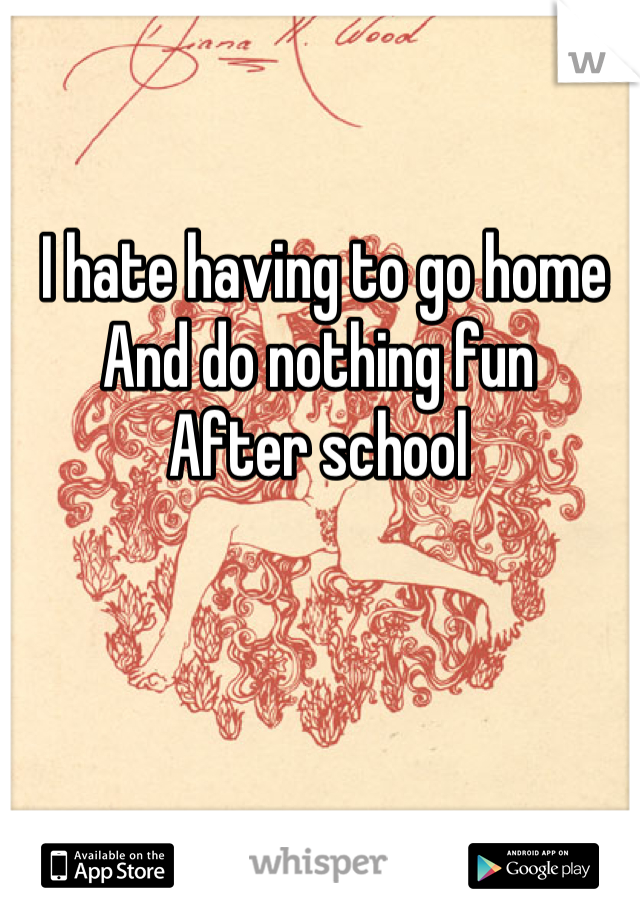 I hate having to go home And do nothing fun  After school