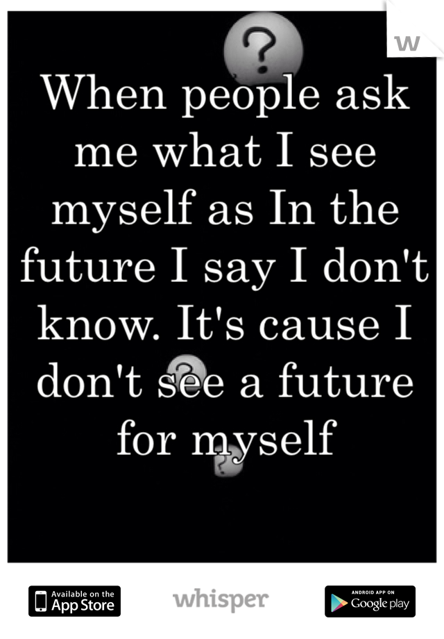 When people ask me what I see myself as In the future I say I don't know. It's cause I don't see a future for myself