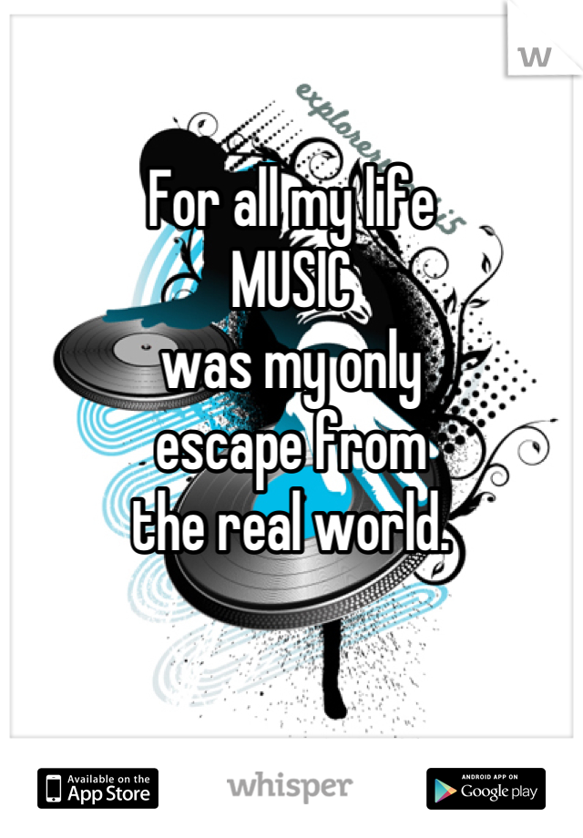 For all my life  MUSIC  was my only  escape from  the real world.