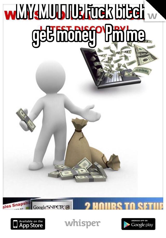 MY MOTTO: fuck bitches get money   Pm me