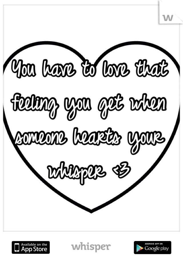 You have to love that feeling you get when someone hearts your whisper <3