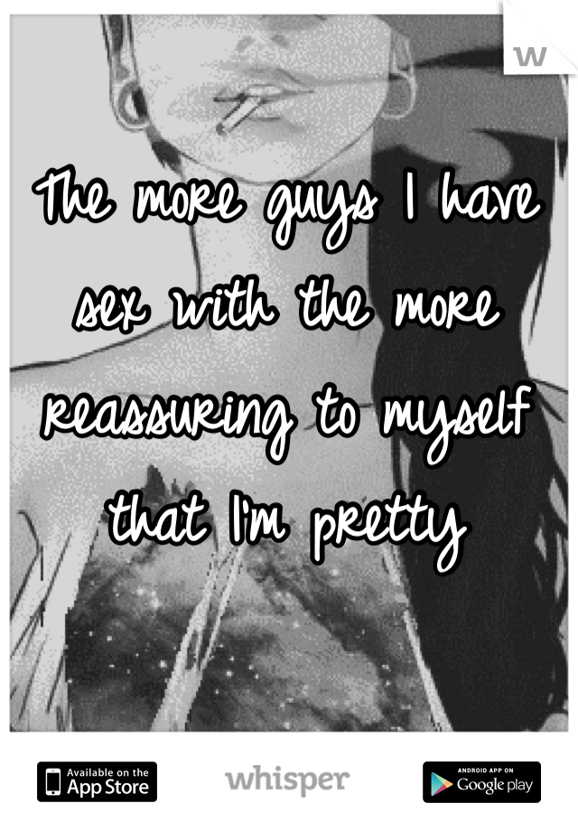 The more guys I have sex with the more reassuring to myself that I'm pretty