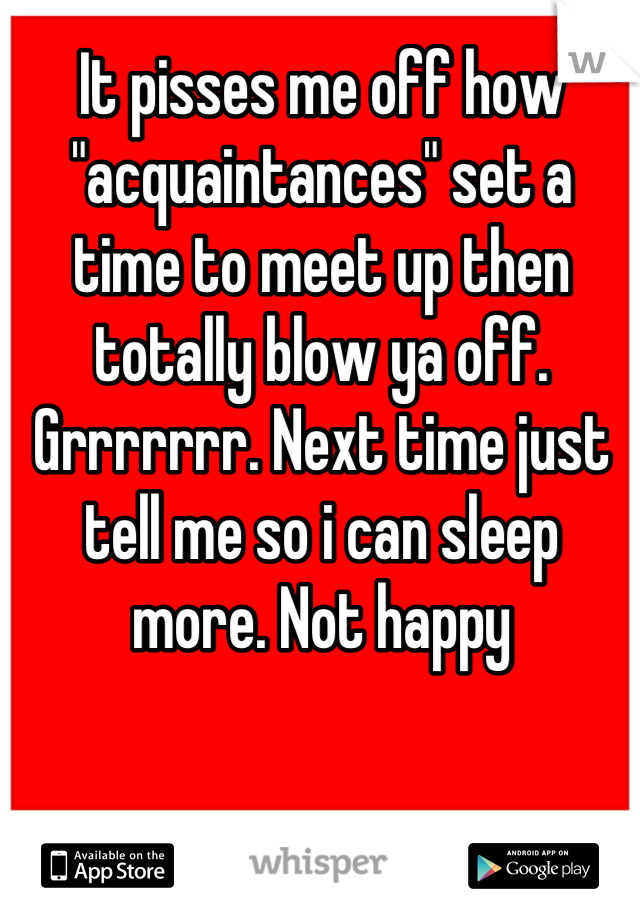 """It pisses me off how """"acquaintances"""" set a time to meet up then totally blow ya off. Grrrrrrr. Next time just tell me so i can sleep more. Not happy"""