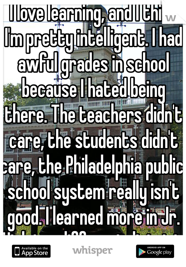 I love learning, and I think I'm pretty intelligent. I had awful grades in school because I hated being there. The teachers didn't care, the students didn't care, the Philadelphia public school system really isn't good. I learned more in Jr. High in a different district.