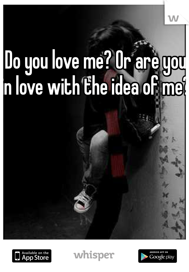 Do you love me? Or are you in love with the idea of me?