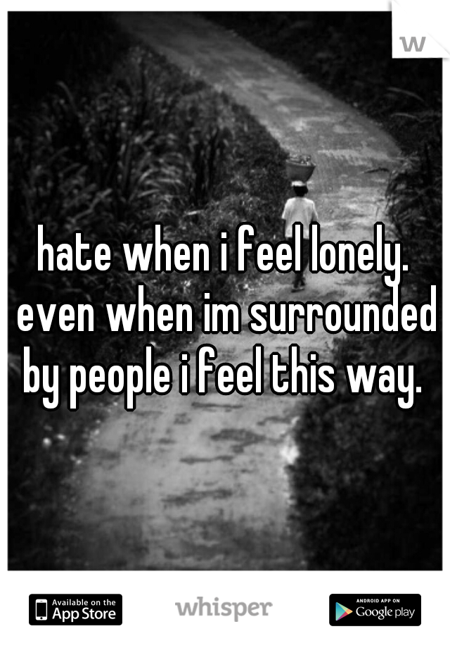 hate when i feel lonely. even when im surrounded by people i feel this way.
