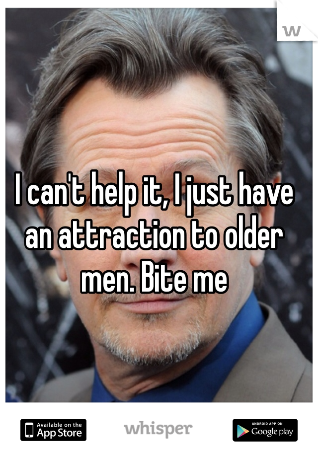 I can't help it, I just have an attraction to older men. Bite me