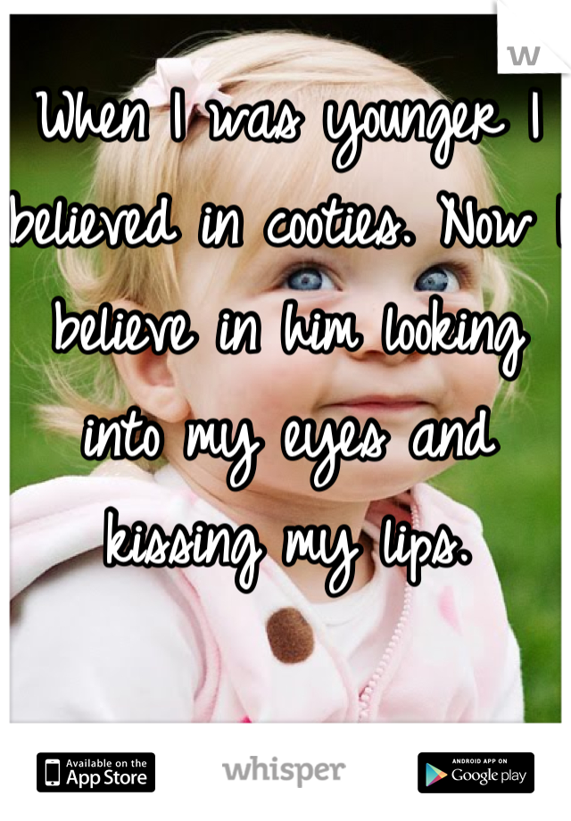 When I was younger I believed in cooties. Now I believe in him looking into my eyes and kissing my lips.