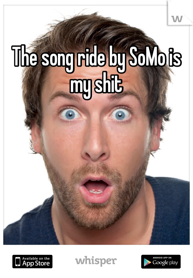 The song ride by SoMo is my shit