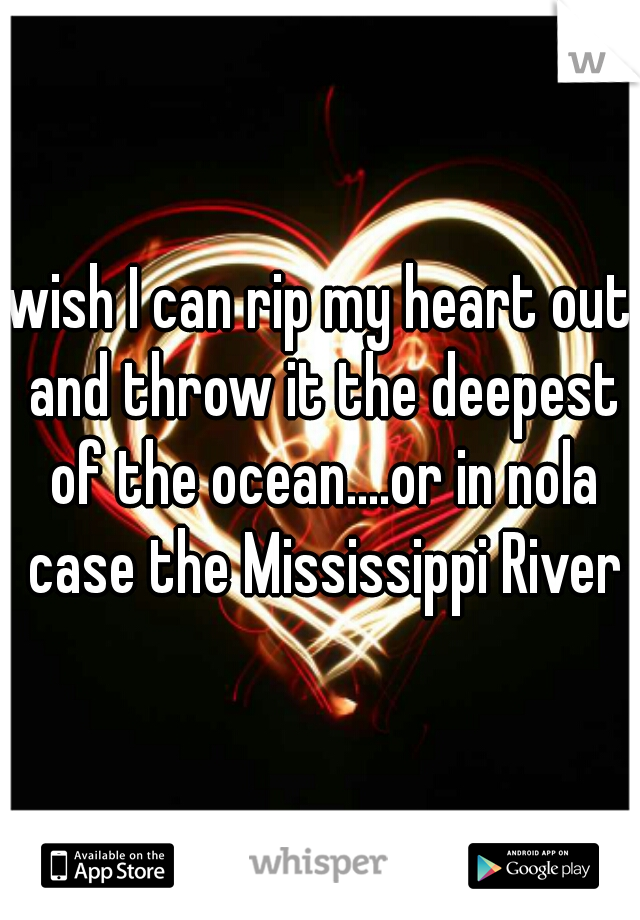 wish I can rip my heart out and throw it the deepest of the ocean....or in nola case the Mississippi River