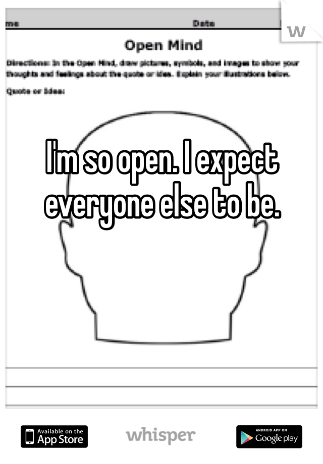I'm so open. I expect everyone else to be.
