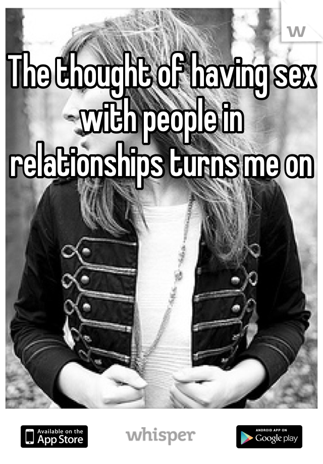 The thought of having sex with people in relationships turns me on