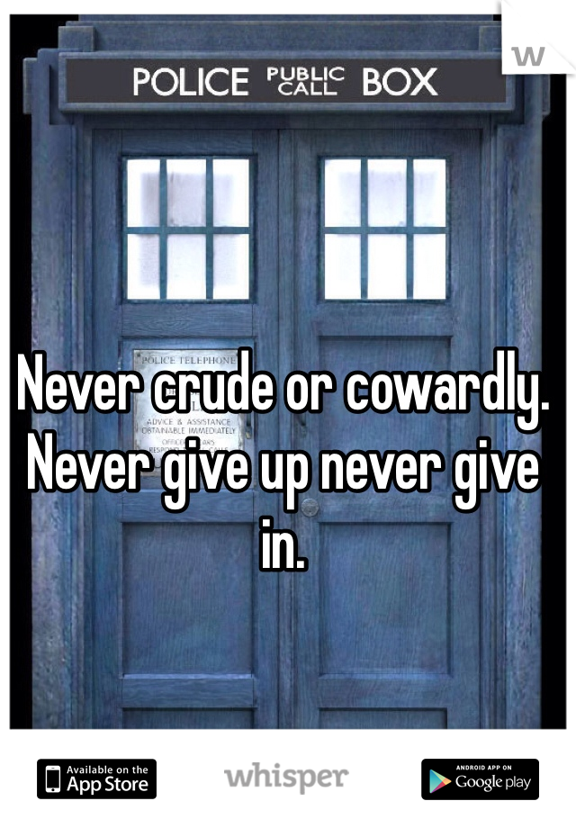 Never crude or cowardly. Never give up never give in.