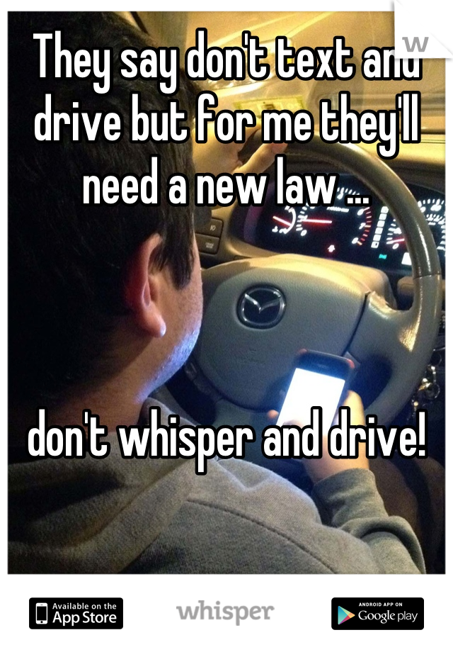 They say don't text and drive but for me they'll need a new law ...    don't whisper and drive!