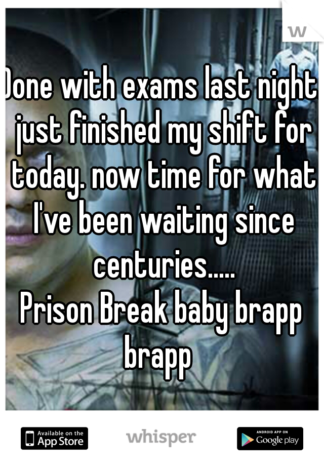 Done with exams last night. just finished my shift for today. now time for what I've been waiting since centuries..... Prison Break baby brapp brapp