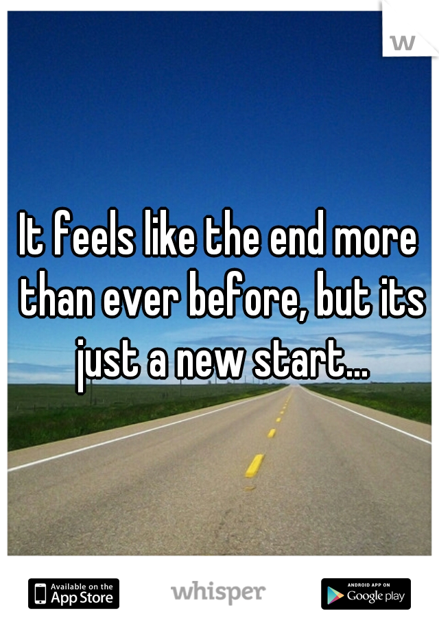It feels like the end more than ever before, but its just a new start...