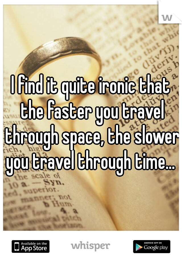I find it quite ironic that the faster you travel through space, the slower you travel through time...