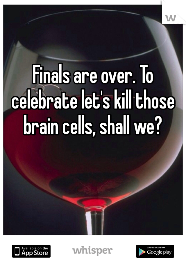 Finals are over. To celebrate let's kill those brain cells, shall we?