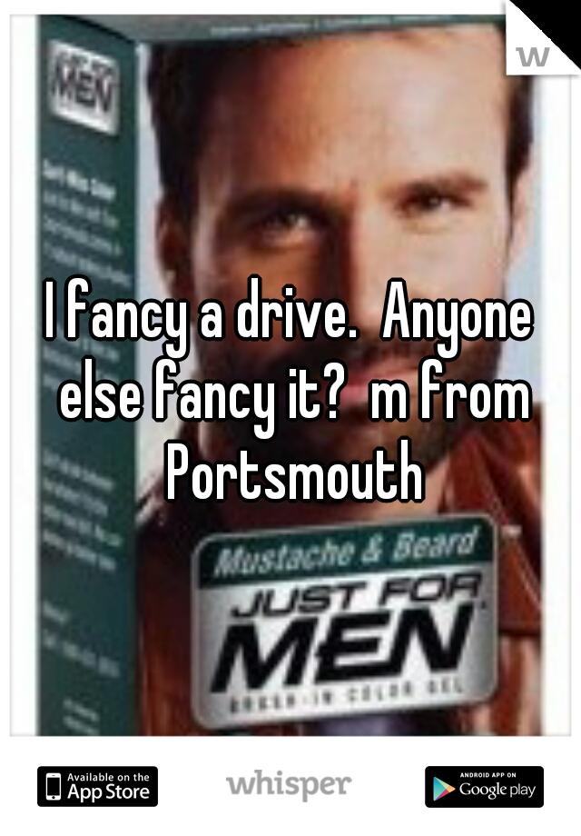 I fancy a drive.  Anyone else fancy it?  m from Portsmouth