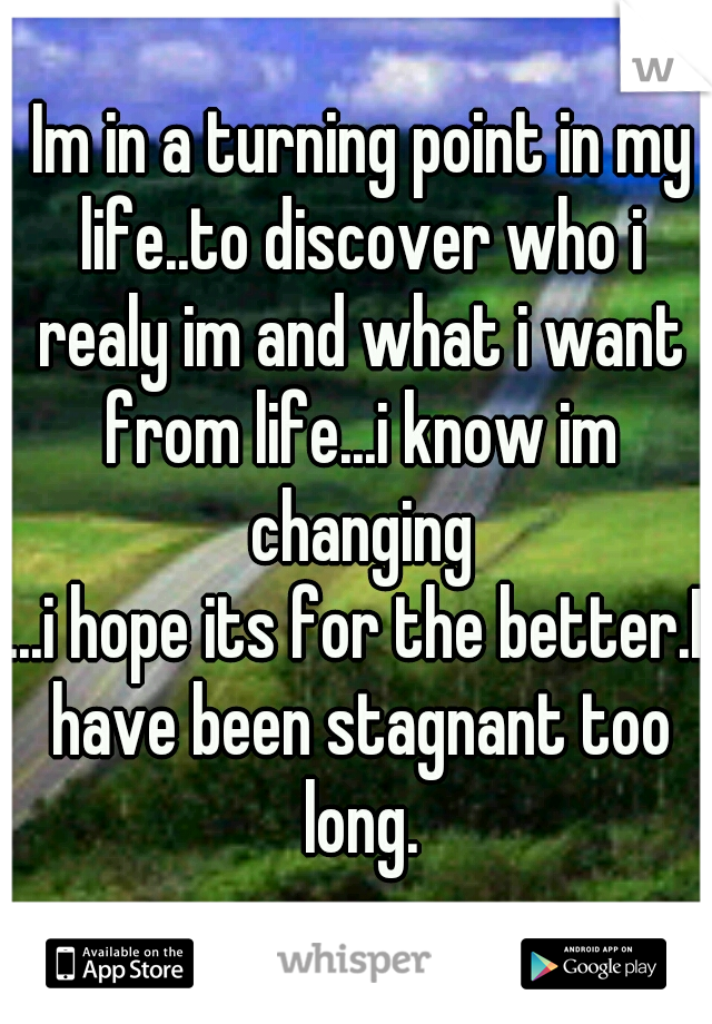 Im in a turning point in my life..to discover who i realy im and what i want from life...i know im changing ...i hope its for the better.I have been stagnant too long.