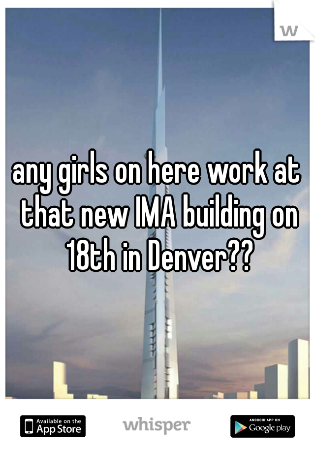 any girls on here work at that new IMA building on 18th in Denver??