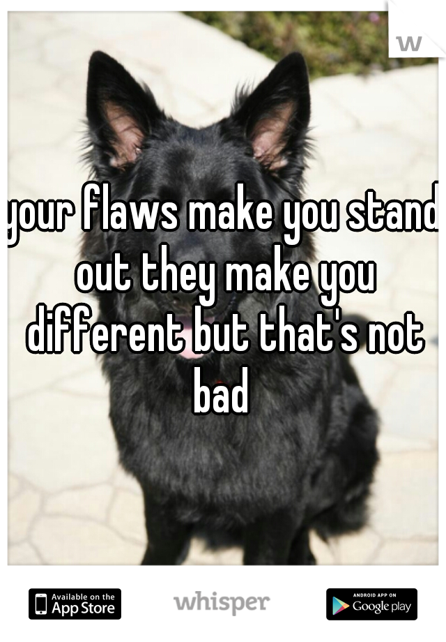 your flaws make you stand out they make you different but that's not bad
