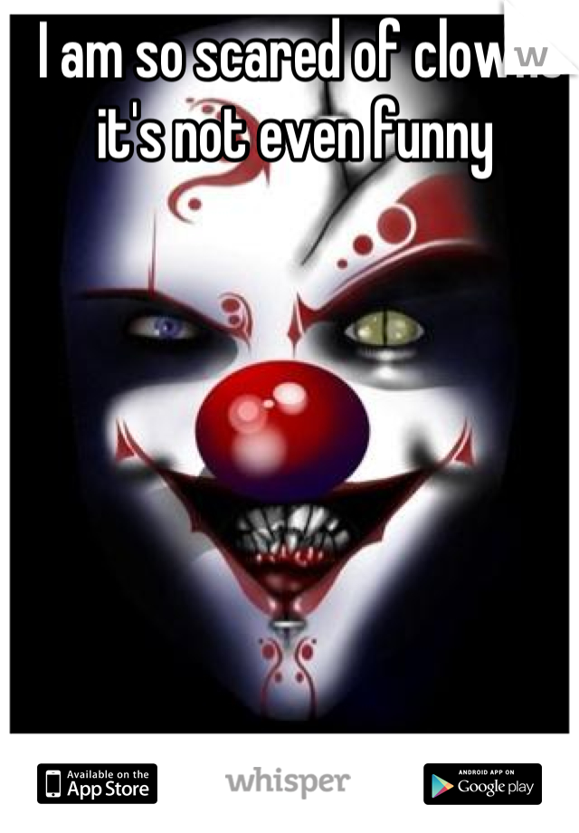 I am so scared of clowns it's not even funny