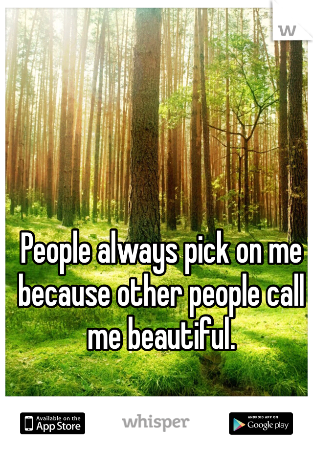 People always pick on me because other people call me beautiful.