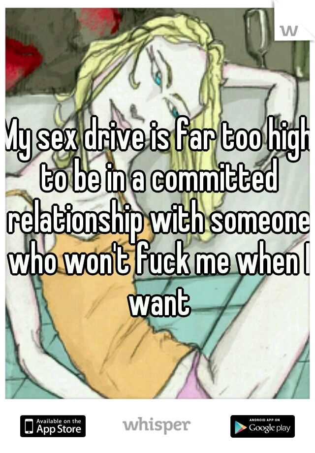 My sex drive is far too high to be in a committed relationship with someone who won't fuck me when I want