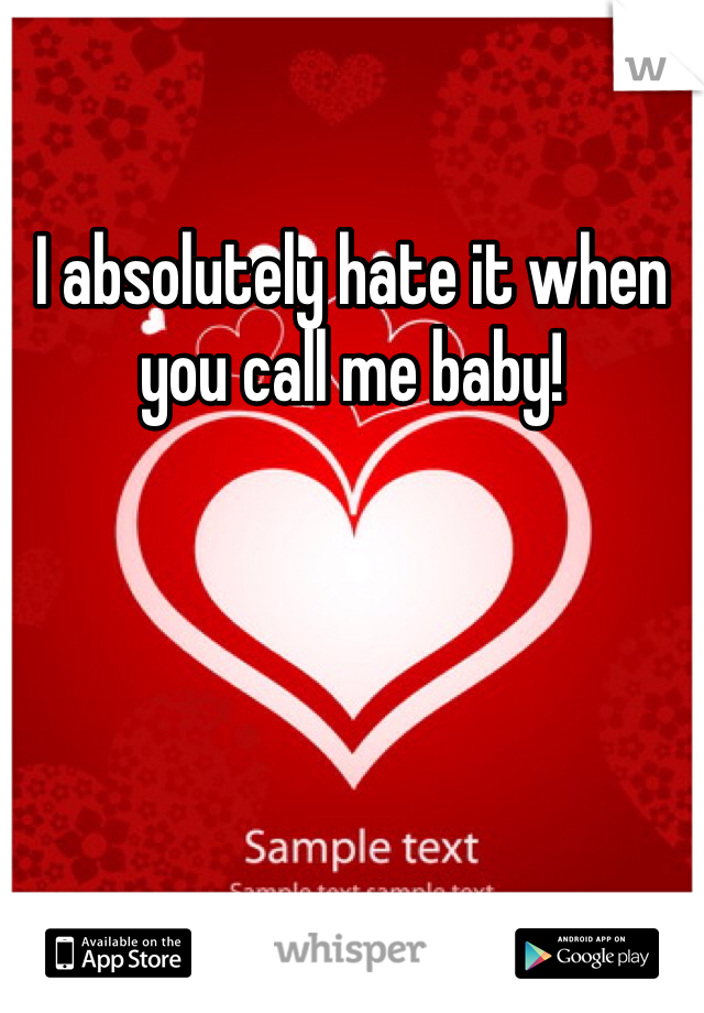 I absolutely hate it when you call me baby!