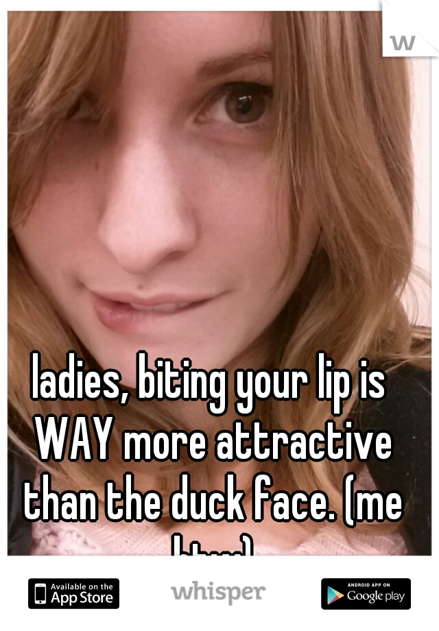 ladies, biting your lip is WAY more attractive than the duck face. (me btw)