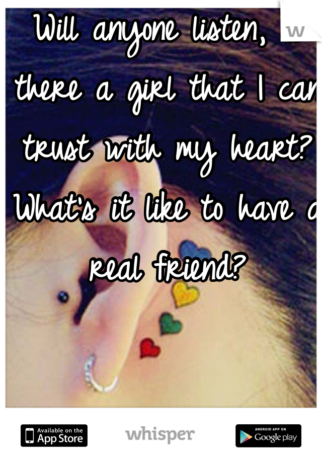 Will anyone listen, is there a girl that I can trust with my heart? What's it like to have a real friend?