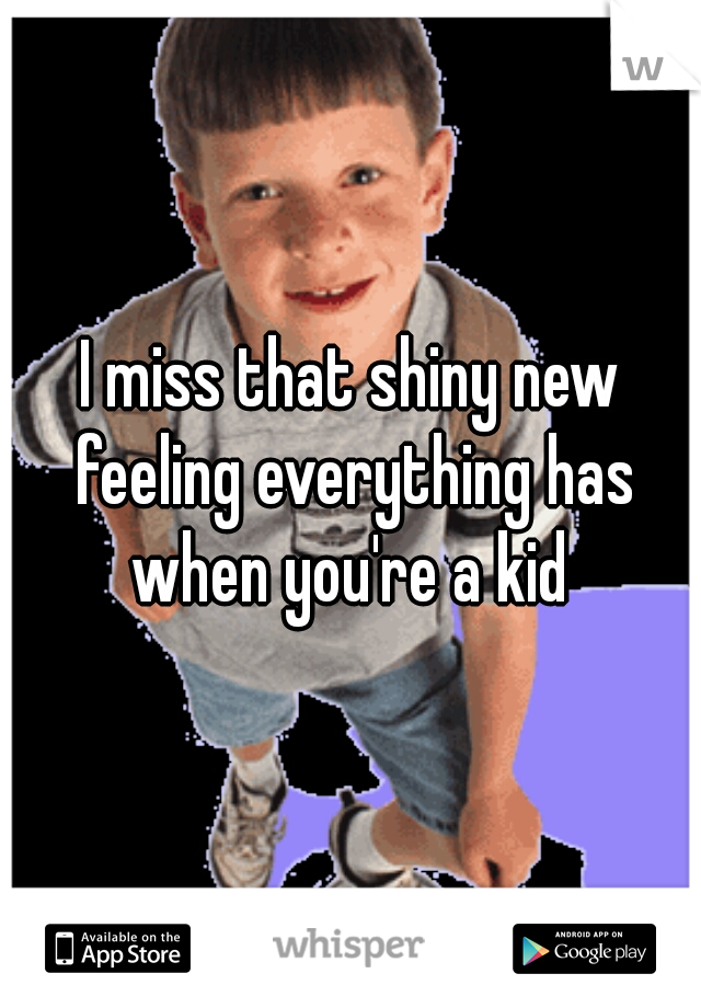 I miss that shiny new feeling everything has when you're a kid