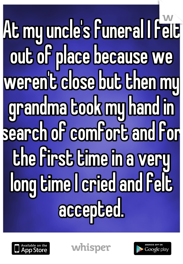 At my uncle's funeral I felt out of place because we weren't close but then my grandma took my hand in search of comfort and for the first time in a very long time I cried and felt accepted.