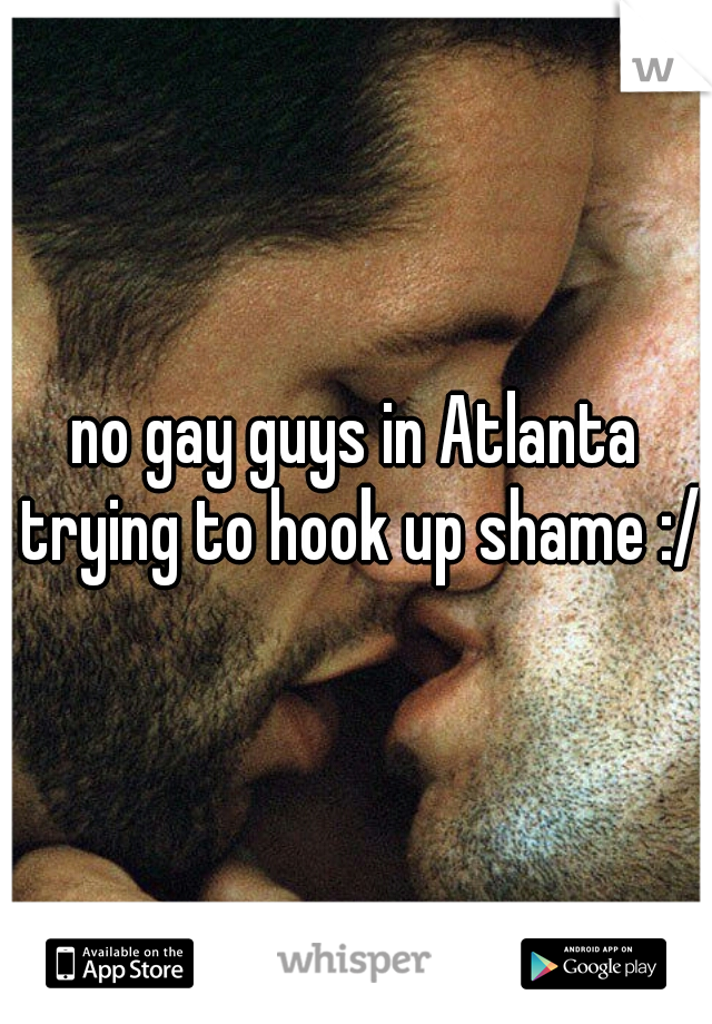 no gay guys in Atlanta trying to hook up shame :/