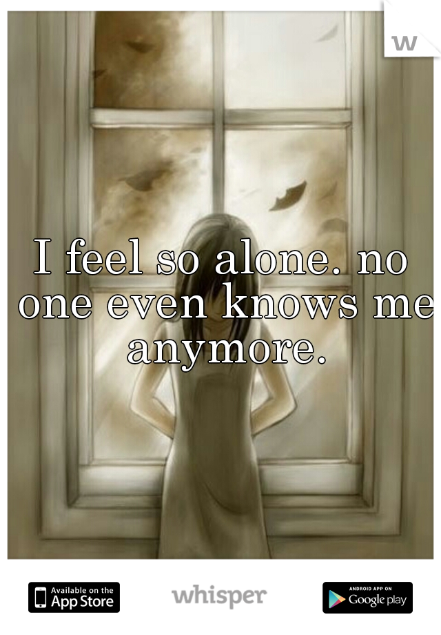 I feel so alone. no one even knows me anymore.