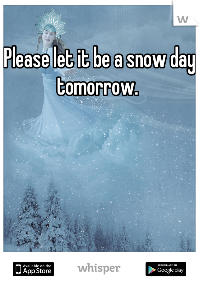 Please let it be a snow day tomorrow.