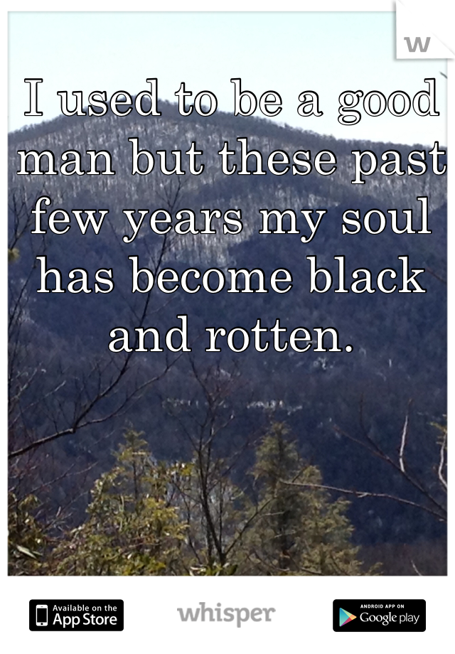 I used to be a good man but these past few years my soul has become black and rotten.