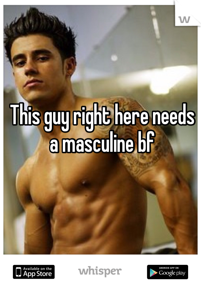 This guy right here needs a masculine bf