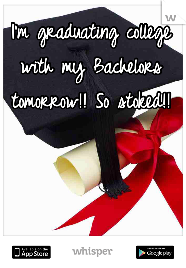 I'm graduating college with my Bachelors tomorrow!! So stoked!!