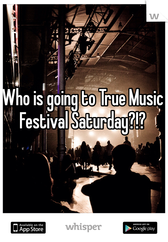 Who is going to True Music Festival Saturday?!?