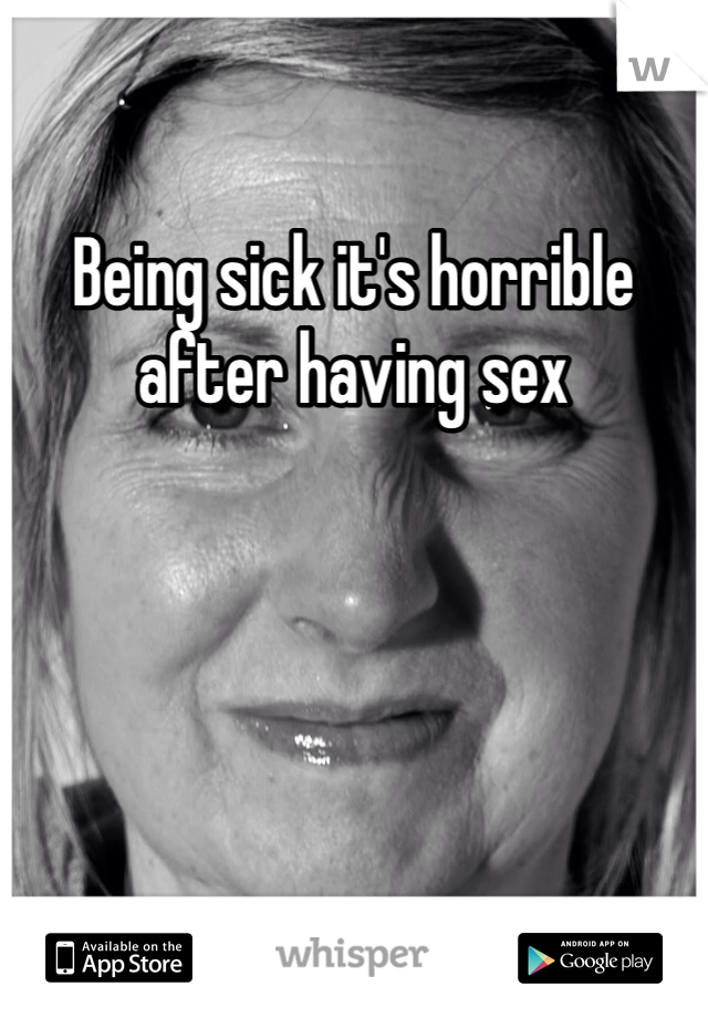 Being sick it's horrible  after having sex